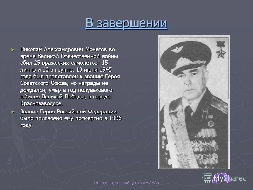 Образовательный центр «НИВА» В завершении Николай Александрович Монетов во время Великой Отечественной войны сбил 25 вражеских самолётов- 15 лично и 10 в группе. 13 июня 1945 года был представлен к званию Героя Советского Союза, но награды не дождалс
