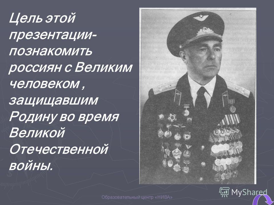 Образовательный центр «НИВА» Цель этой презентации- познакомить россиян с Великим человеком, защищавшим Родину во время Великой Отечественной войны.
