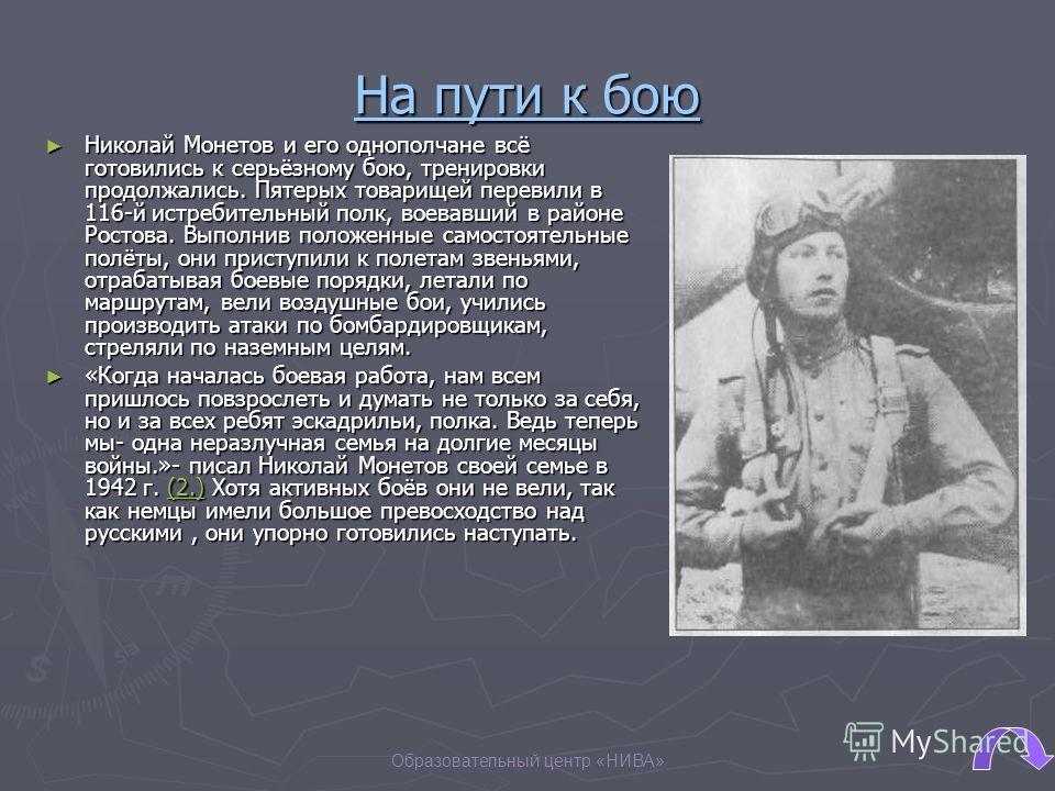 Образовательный центр «НИВА» На пути к бою Николай Монетов и его однополчане всё готовились к серьёзному бою, тренировки продолжались. Пятерых товарищей перевили в 116-й истребительный полк, воевавший в районе Ростова. Выполнив положенные самостоятел