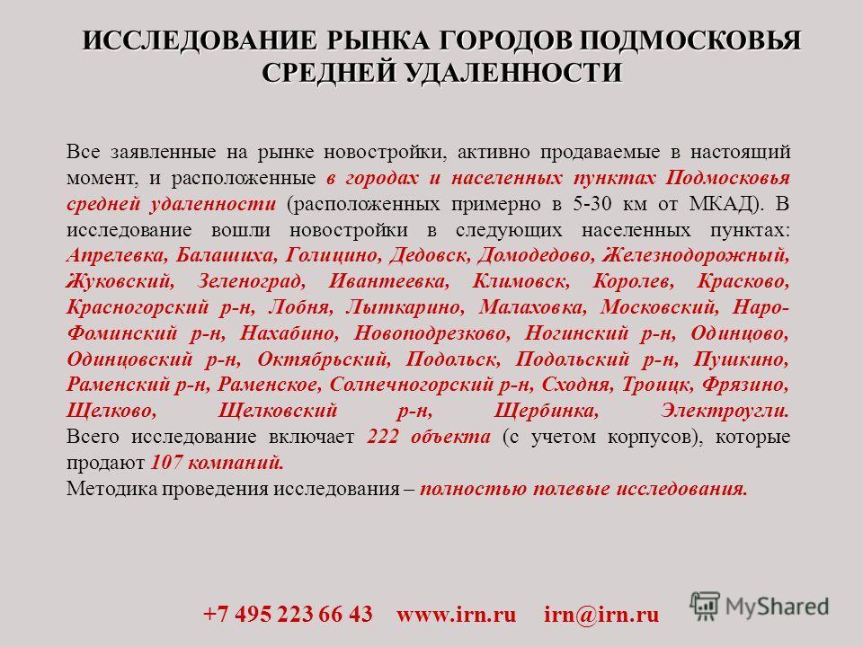ИССЛЕДОВАНИЕ РЫНКА ГОРОДОВ ПОДМОСКОВЬЯ СРЕДНЕЙ УДАЛЕННОСТИ +7 495 223 66 43 www.irn.ru irn@irn.ru Все заявленные на рынке новостройки, активно продаваемые в настоящий момент, и расположенные в городах и населенных пунктах Подмосковья средней удаленно