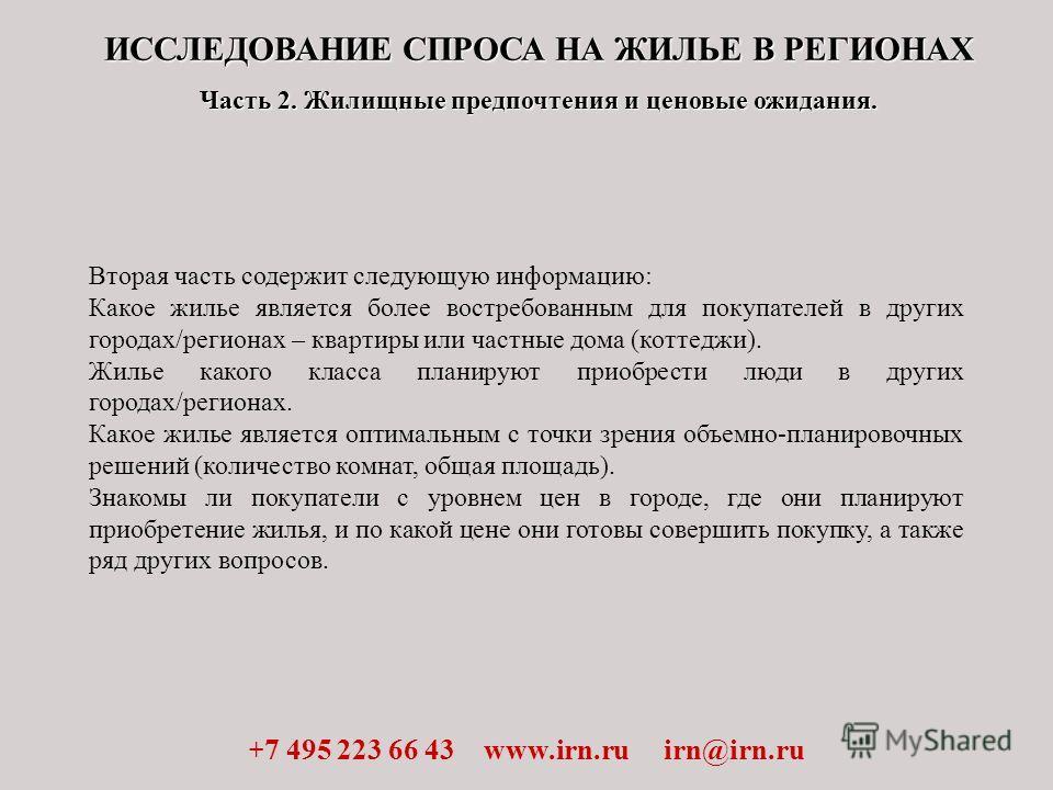 ИССЛЕДОВАНИЕ СПРОСА НА ЖИЛЬЕ В РЕГИОНАХ Часть 2. Жилищные предпочтения и ценовые ожидания. + 7 495 223 66 43 www.irn.ru irn@irn.ru Вторая часть содержит следующую информацию: Какое жилье является более востребованным для покупателей в других городах/