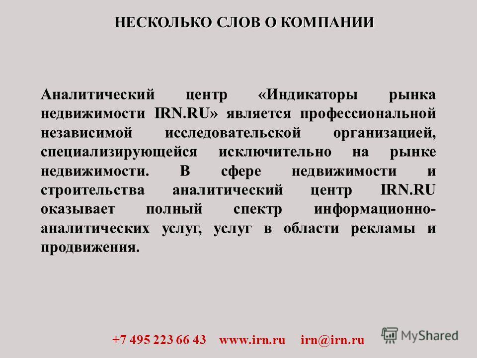 НЕСКОЛЬКО СЛОВ О КОМПАНИИ +7 495 223 66 43 www.irn.ru irn@irn.ru Аналитический центр «Индикаторы рынка недвижимости IRN.RU» является профессиональной независимой исследовательской организацией, специализирующейся исключительно на рынке недвижимости.