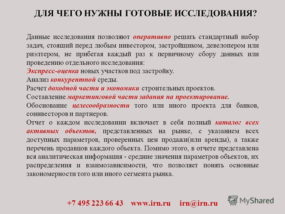 ДЛЯ ЧЕГО НУЖНЫ ГОТОВЫЕ ИССЛЕДОВАНИЯ? +7 495 223 66 43 www.irn.ru irn@irn.ru Данные исследования позволяют оперативно решать стандартный набор задач, стоящий перед любым инвестором, застройщиком, девелопером или риэлтером, не прибегая каждый раз к пер