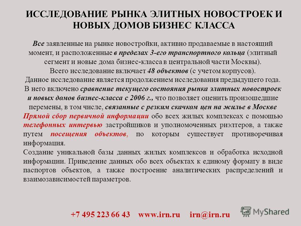 ИССЛЕДОВАНИЕ РЫНКА ЭЛИТНЫХ НОВОСТРОЕК И НОВЫХ ДОМОВ БИЗНЕС КЛАССА +7 495 223 66 43 www.irn.ru irn@irn.ru Все заявленные на рынке новостройки, активно продаваемые в настоящий момент, и расположенные в пределах 3-его транспортного кольца (элитный сегме
