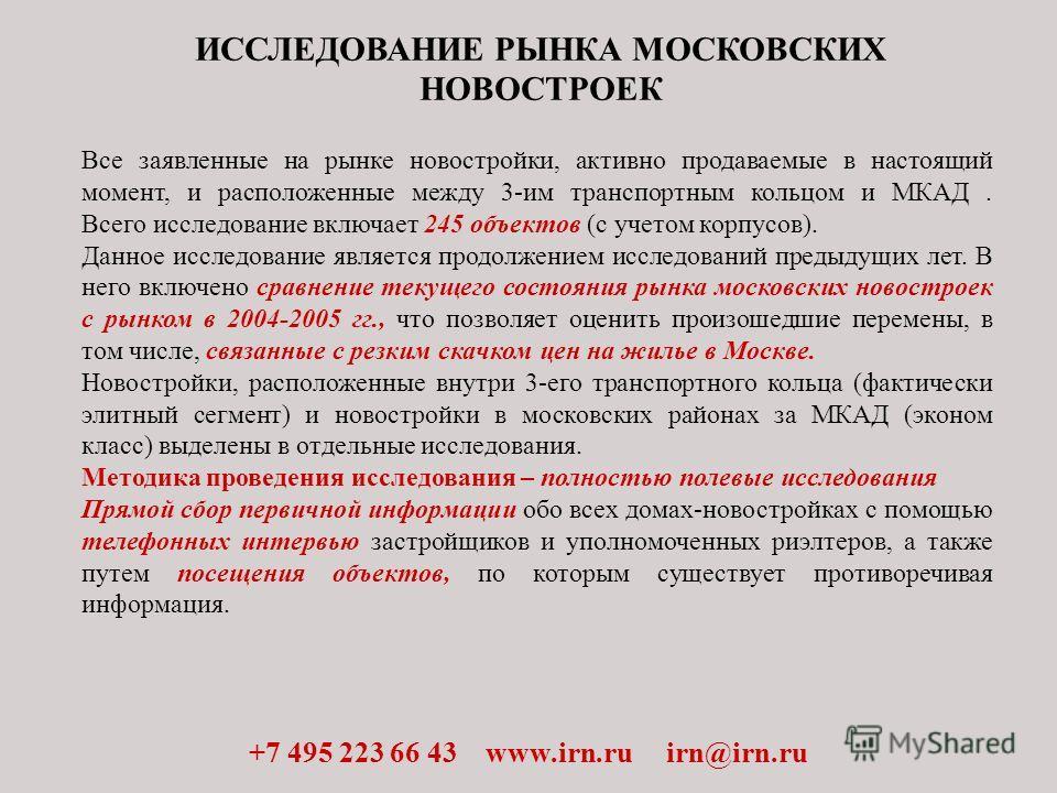 ИССЛЕДОВАНИЕ РЫНКА МОСКОВСКИХ НОВОСТРОЕК +7 495 223 66 43 www.irn.ru irn@irn.ru Все заявленные на рынке новостройки, активно продаваемые в настоящий момент, и расположенные между 3-им транспортным кольцом и МКАД. Всего исследование включает 245 объек
