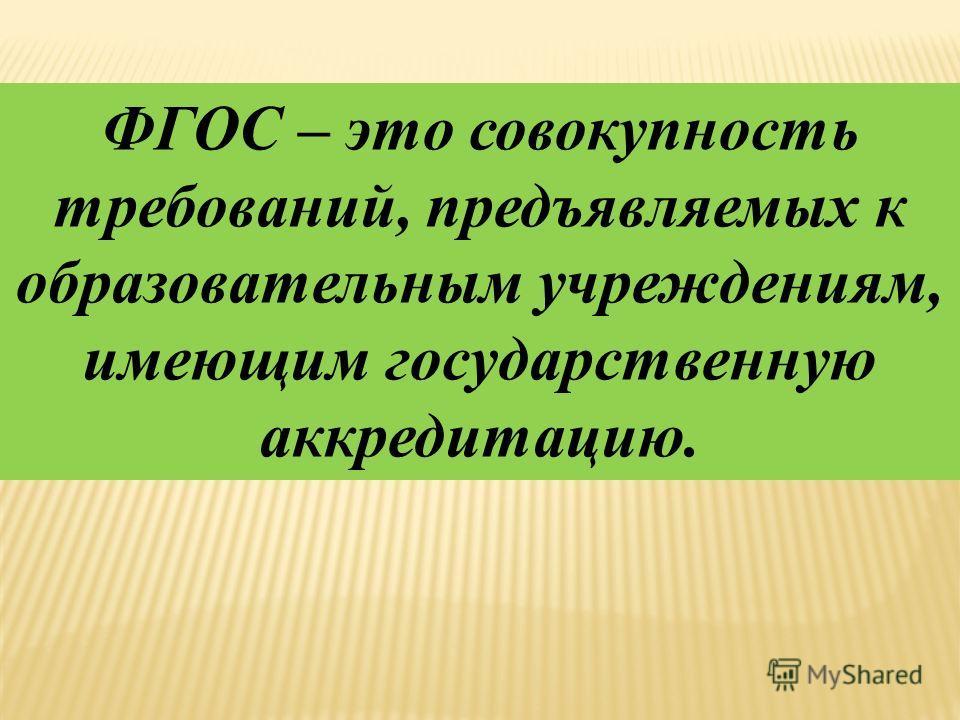 ФГОС – это совокупность требований, предъявляемых к образовательным учреждениям, имеющим государственную аккредитацию.