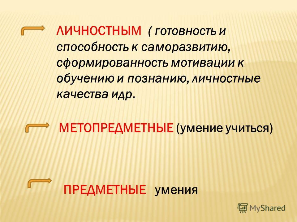 ЛИЧНОСТНЫМ ( готовность и способность к саморазвитию, сформированность мотивации к обучению и познанию, личностные качества идр. МЕТОПРЕДМЕТНЫЕ (умение учиться) ПРЕДМЕТНЫЕ умения