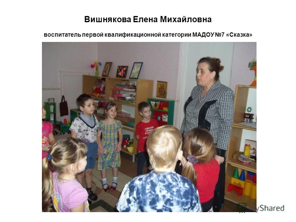 Вишнякова Елена Михайловна воспитатель первой квалификационной категории МАДОУ 7 «Сказка»