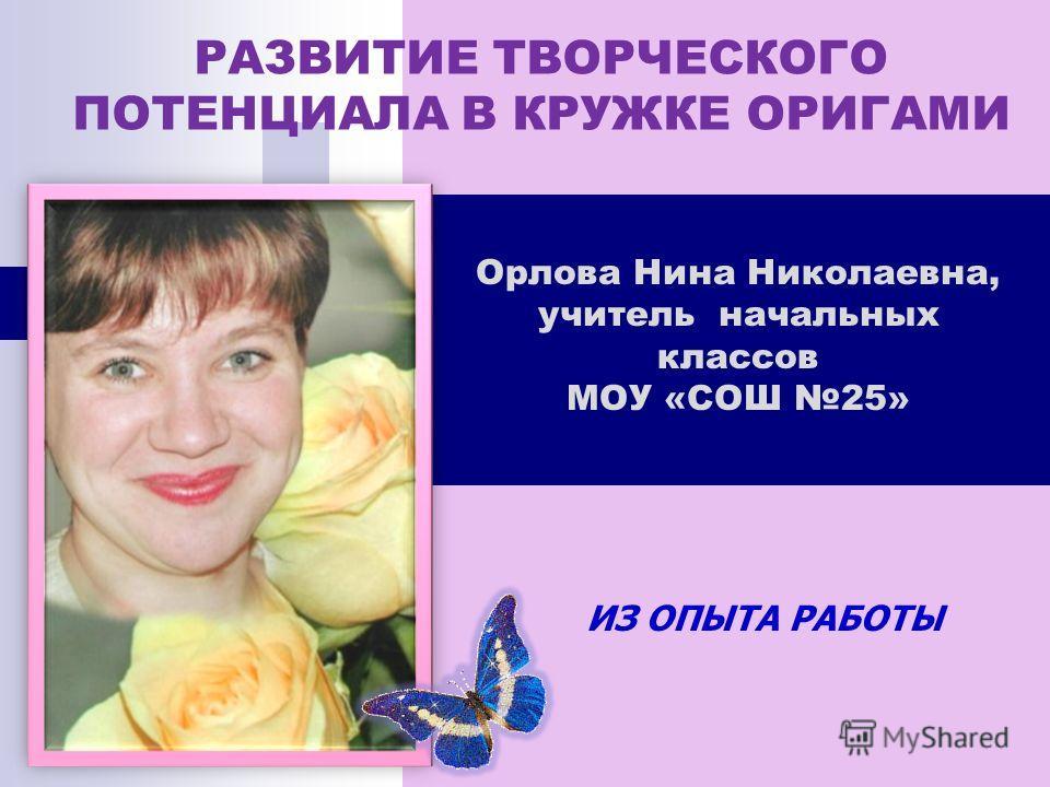 ИЗ ОПЫТА РАБОТЫ Орлова Нина Николаевна, учитель начальных классов МОУ «СОШ 25» РАЗВИТИЕ ТВОРЧЕСКОГО ПОТЕНЦИАЛА В КРУЖКЕ ОРИГАМИ