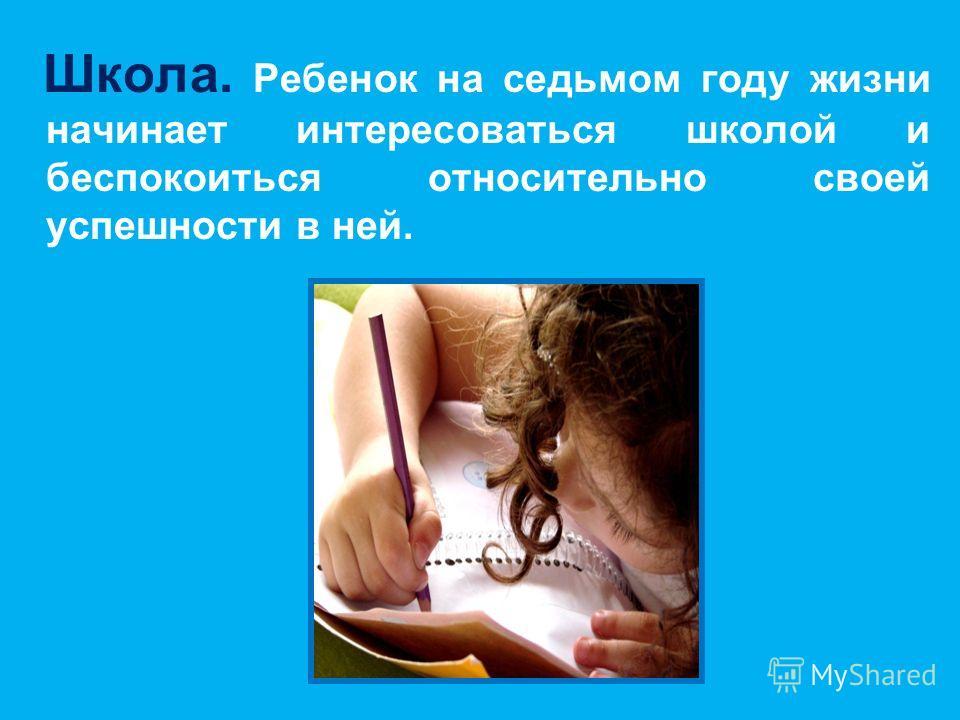 Школа. Ребенок на седьмом году жизни начинает интересоваться школой и беспокоиться относительно своей успешности в ней.