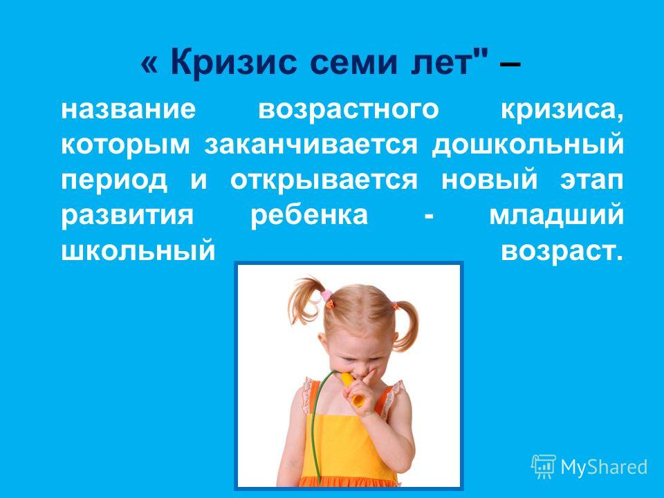 « Кризис семи лет – название возрастного кризиса, которым заканчивается дошкольный период и открывается новый этап развития ребенка - младший школьный возраст.