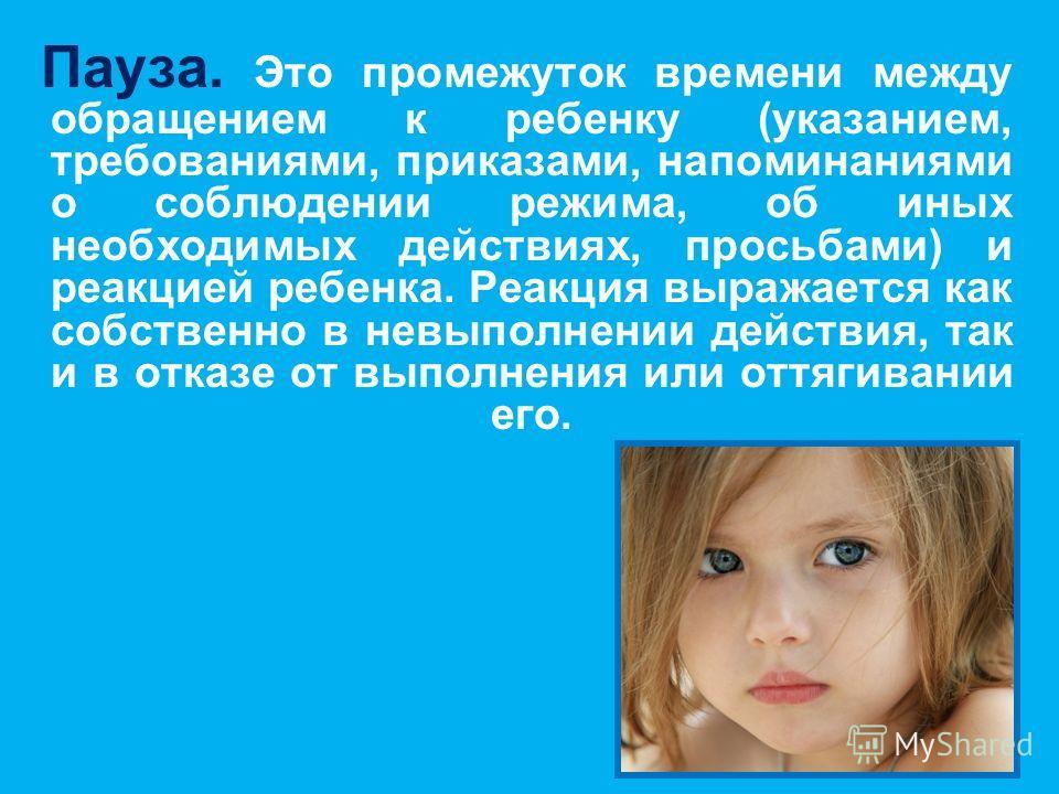 Пауза. Это промежуток времени между обращением к ребенку (указанием, требованиями, приказами, напоминаниями о соблюдении режима, об иных необходимых действиях, просьбами) и реакцией ребенка. Реакция выражается как собственно в невыполнении действия,
