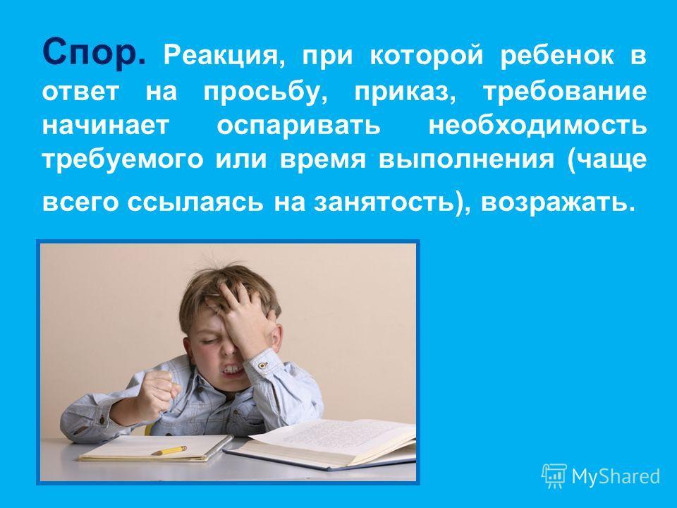 Спор. Реакция, при которой ребенок в ответ на просьбу, приказ, требование начинает оспаривать необходимость требуемого или время выполнения (чаще всего ссылаясь на занятость), возражать.