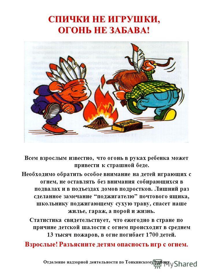 СПИЧКИ НЕ ИГРУШКИ, ОГОНЬ НЕ ЗАБАВА! Всем взрослым известно, что огонь в руках ребенка может привести к страшной беде. Необходимо обратить особое внимание на детей играющих с огнем, не оставлять без внимания собирающихся в подвалах и в подъездах домов