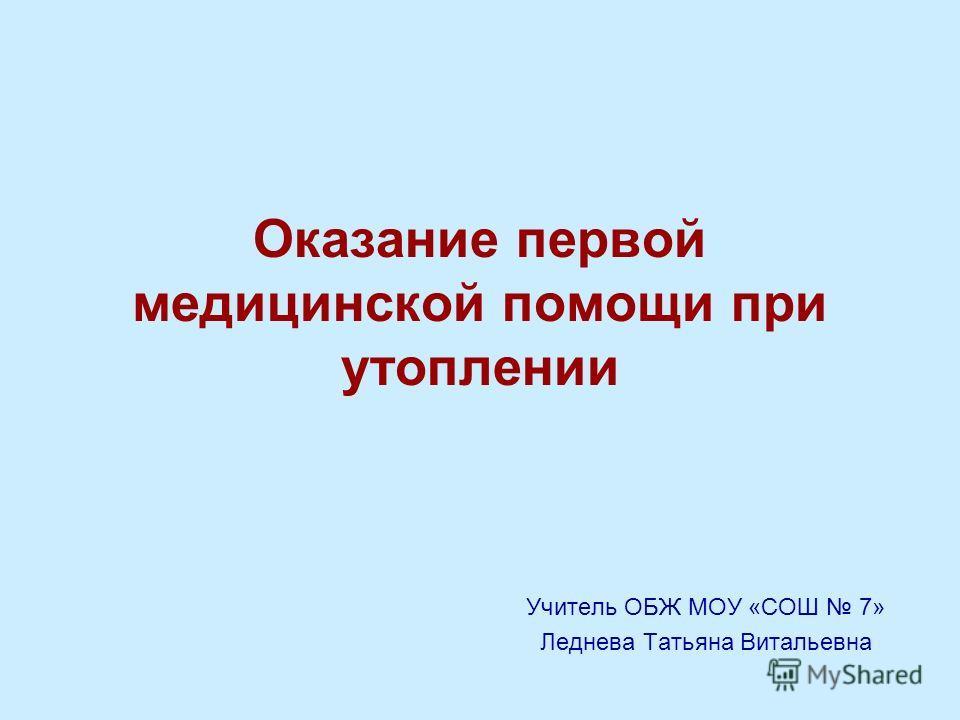 Оказание первой медицинской помощи при утоплении Учитель ОБЖ МОУ «СОШ 7» Леднева Татьяна Витальевна