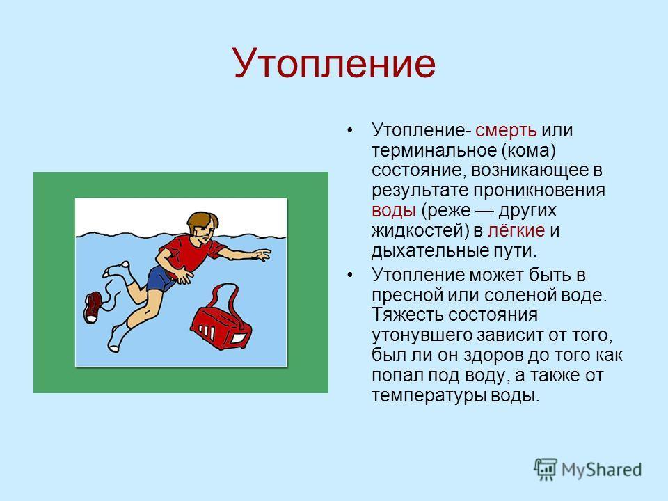 Утопление- смерть или терминальное (кома) состояние, возникающее в результате проникновения воды (реже других жидкостей) в лёгкие и дыхательные пути. Утопление может быть в пресной или соленой воде. Тяжесть состояния утонувшего зависит от того, был л