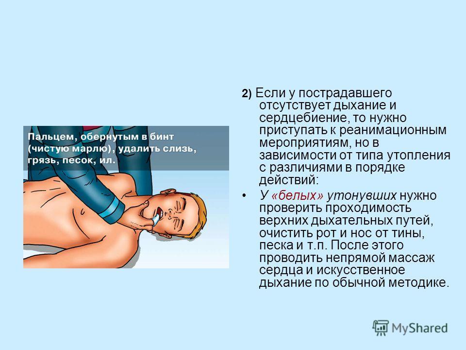 2) Если у пострадавшего отсутствует дыхание и сердцебиение, то нужно приступать к реанимационным мероприятиям, но в зависимости от типа утопления с различиями в порядке действий: У «белых» утонувших нужно проверить проходимость верхних дыхательных пу