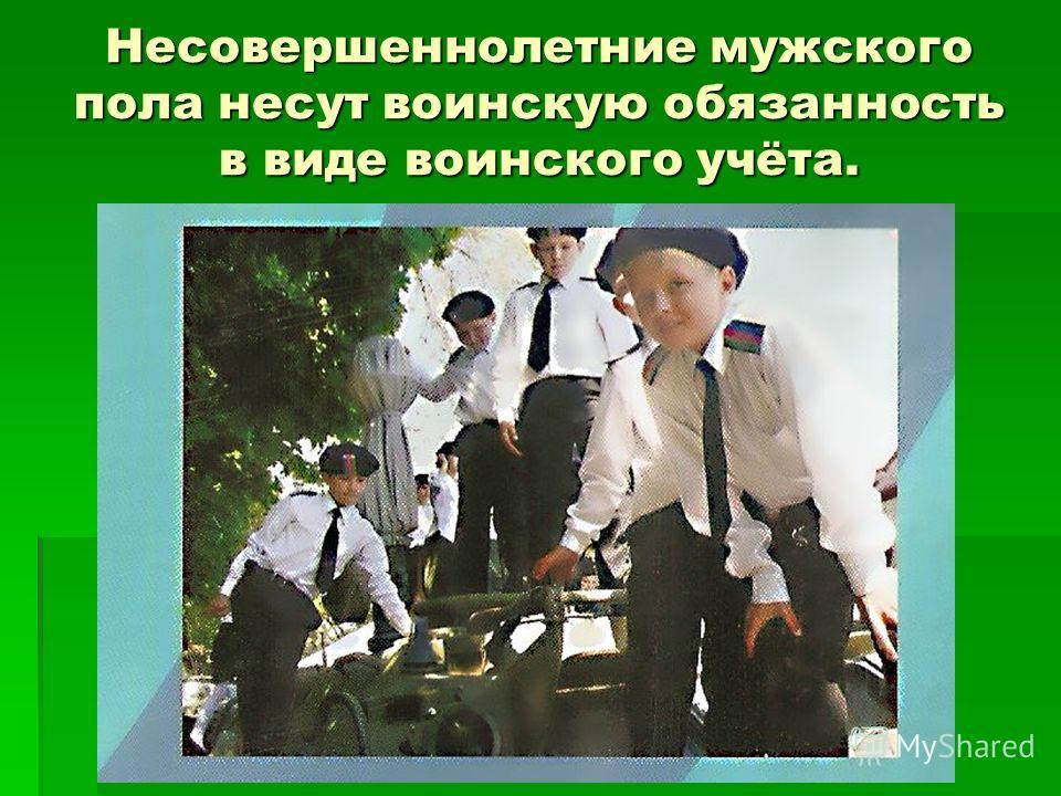 Несовершеннолетние мужского пола несут воинскую обязанность в виде воинского учёта.