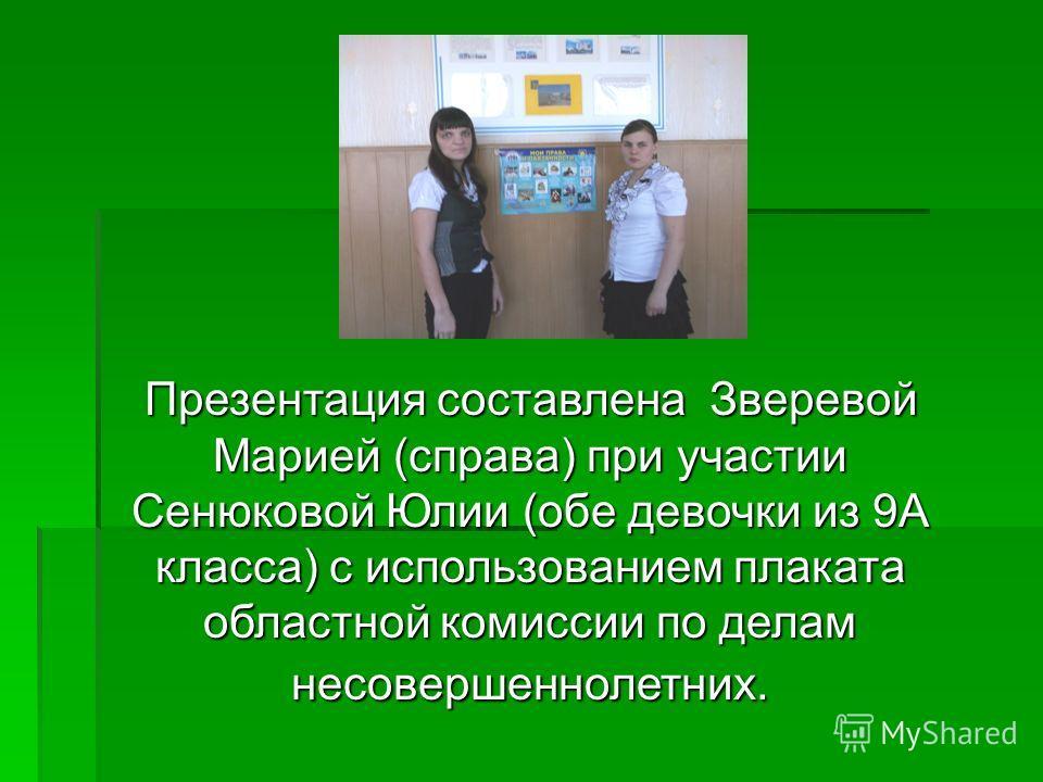 Презентация составлена Зверевой Марией (справа) при участии Сенюковой Юлии (обе девочки из 9А класса) с использованием плаката областной комиссии по делам несовершеннолетних.