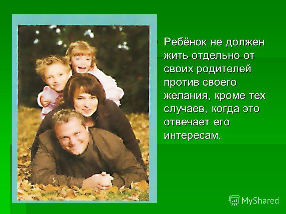 Ребёнок не должен жить отдельно от своих родителей против своего желания, кроме тех случаев, когда это отвечает его интересам. Ребёнок не должен жить отдельно от своих родителей против своего желания, кроме тех случаев, когда это отвечает его интерес