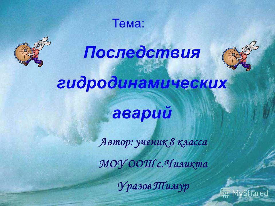Тема: Автор: ученик 8 класса МОУ ООШ с.Чиликта Уразов Тимур Последствия гидродинамических аварий