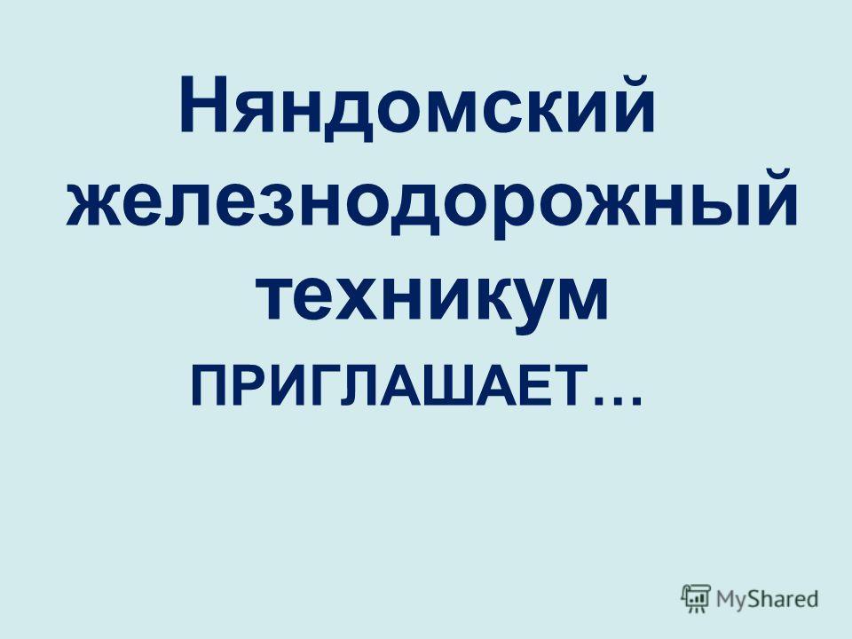 Няндомский железнодорожный техникум ПРИГЛАШАЕТ…