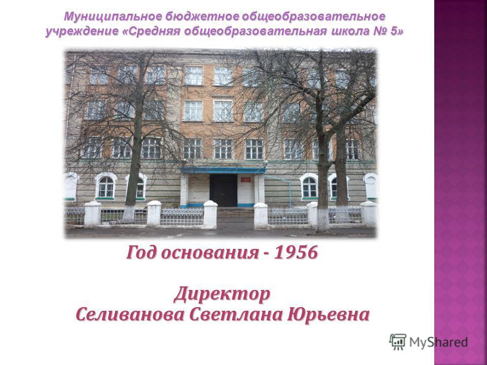 Год основания - 1956 Директор Селиванова Cветлана Юрьевна Муниципальное бюджетное общеобразовательное учреждение «Средняя общеобразовательная школа 5»
