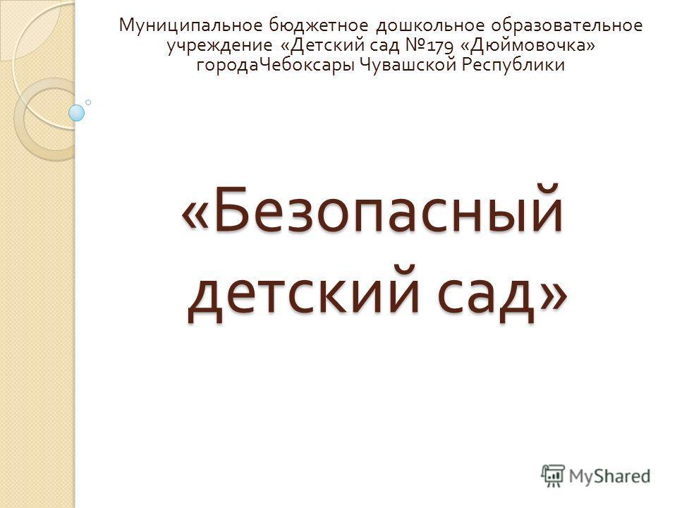 « Безопасный детский сад » Муниципальное бюджетное дошкольное образовательное учреждение « Детский сад 179 « Дюймовочка » города Чебоксары Чувашской Республики