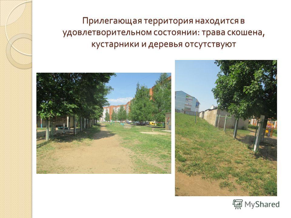 Прилегающая территория находится в удовлетворительном состоянии : трава скошена, кустарники и деревья отсутствуют