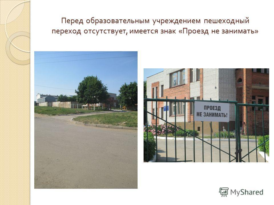 Перед образовательным учреждением пешеходный переход отсутствует, имеется знак « Проезд не занимать »