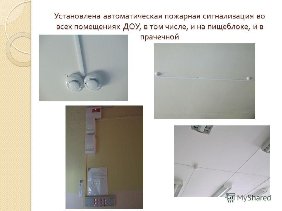 Установлена автоматическая пожарная сигнализация во всех помещениях ДОУ, в том числе, и на пищеблоке, и в прачечной