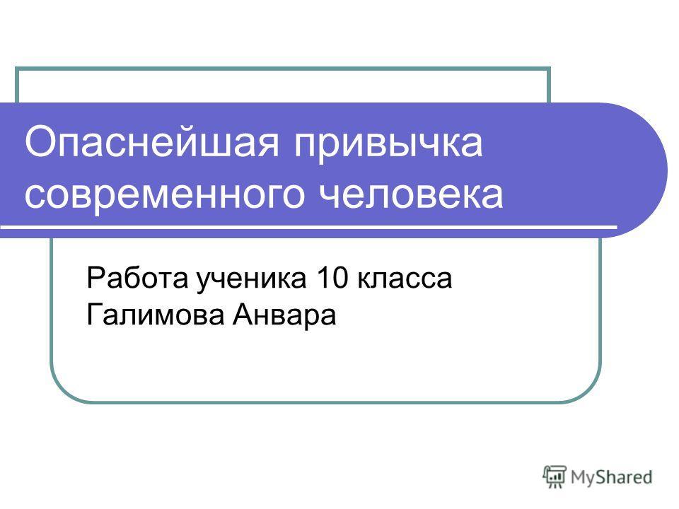 Опаснейшая привычка современного человека Работа ученика 10 класса Галимова Анвара