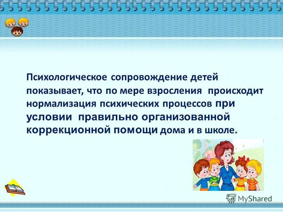 Психологическое сопровождение детей показывает, что по мере взросления происходит нормализация психических процессов при условии правильно организованной коррекционной помощи дома и в школе.