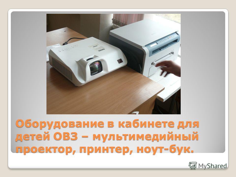 Оборудование в кабинете для детей ОВЗ – мультимедийный проектор, принтер, ноут-бук.