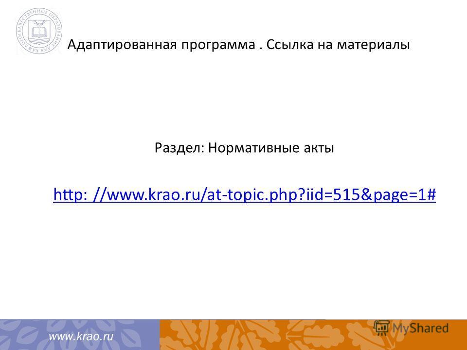 Адаптированная программа. Ссылка на материалы Раздел: Нормативные акты http: //www.krao.ru/at-topic.php?iid=515&page=1#