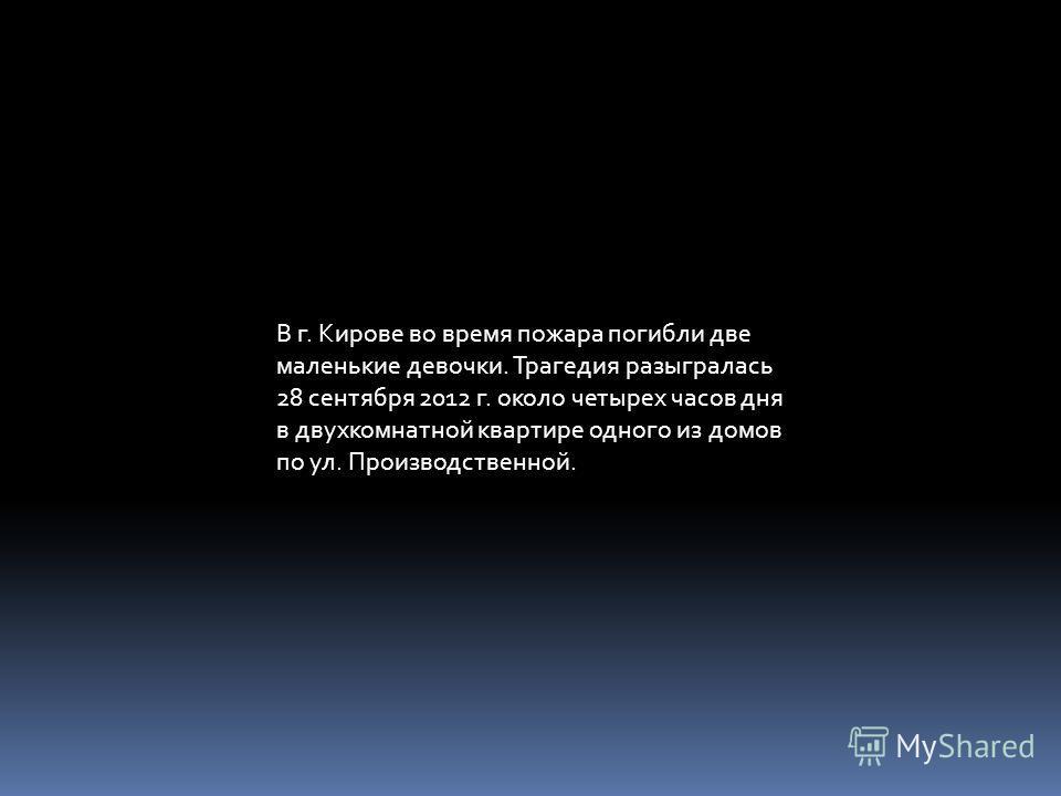 В г. Кирове во время пожара погибли две маленькие девочки. Трагедия разыгралась 28 сентября 2012 г. около четырех часов дня в двухкомнатной квартире одного из домов по ул. Производственной.