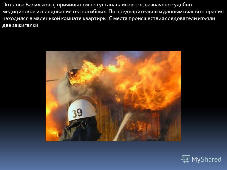 По слова Василькова, причины пожара устанавливаются, назначено судебно- медицинское исследование тел погибших. По предварительным данным очаг возгорания находился в маленькой комнате квартиры. С места происшествия следователи изъяли две зажигалки.