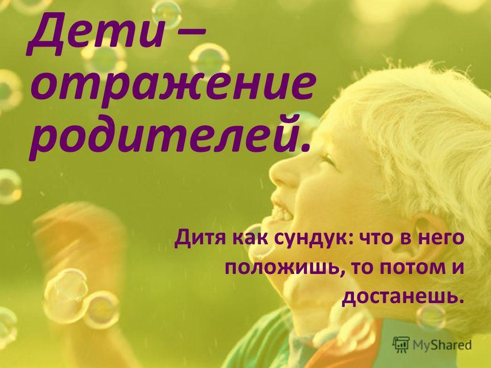 Дети – отражение родителей. Дитя как сундук: что в него положишь, то потом и достанешь.