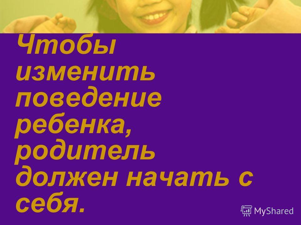 Чтобы изменить поведение ребенка, родитель должен начать с себя.