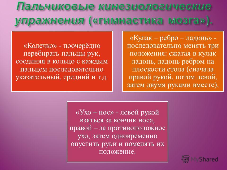 «Колечко» - поочерёдно перебирать пальцы рук, соединяя в кольцо с каждым пальцем последовательно указательный, средний и т.д. «Кулак – ребро – ладонь» - последовательно менять три положения: сжатая в кулак ладонь, ладонь ребром на плоскости стола (сн
