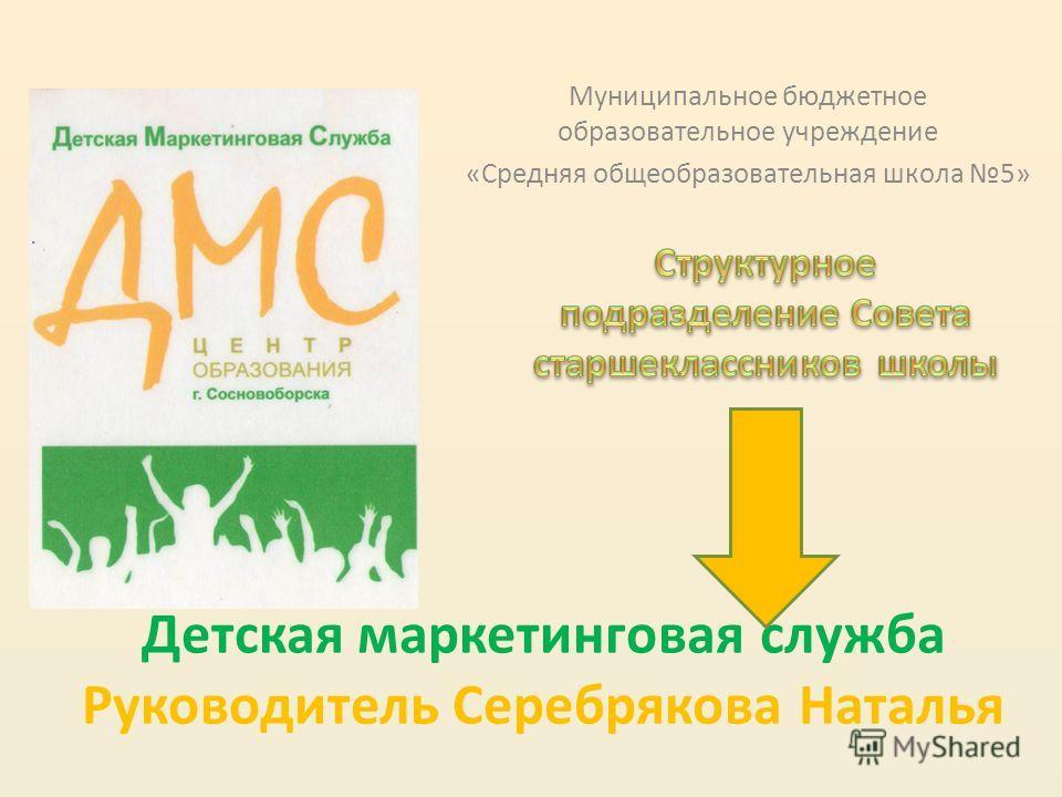 Детская маркетинговая служба Руководитель Серебрякова Наталья Муниципальное бюджетное образовательное учреждение «Средняя общеобразовательная школа 5»