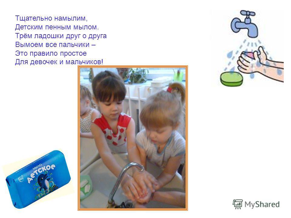 Тщательно намылим, Детским пенным мылом. Трём ладошки друг о друга Вымоем все пальчики – Это правило простое Для девочек и мальчиков!