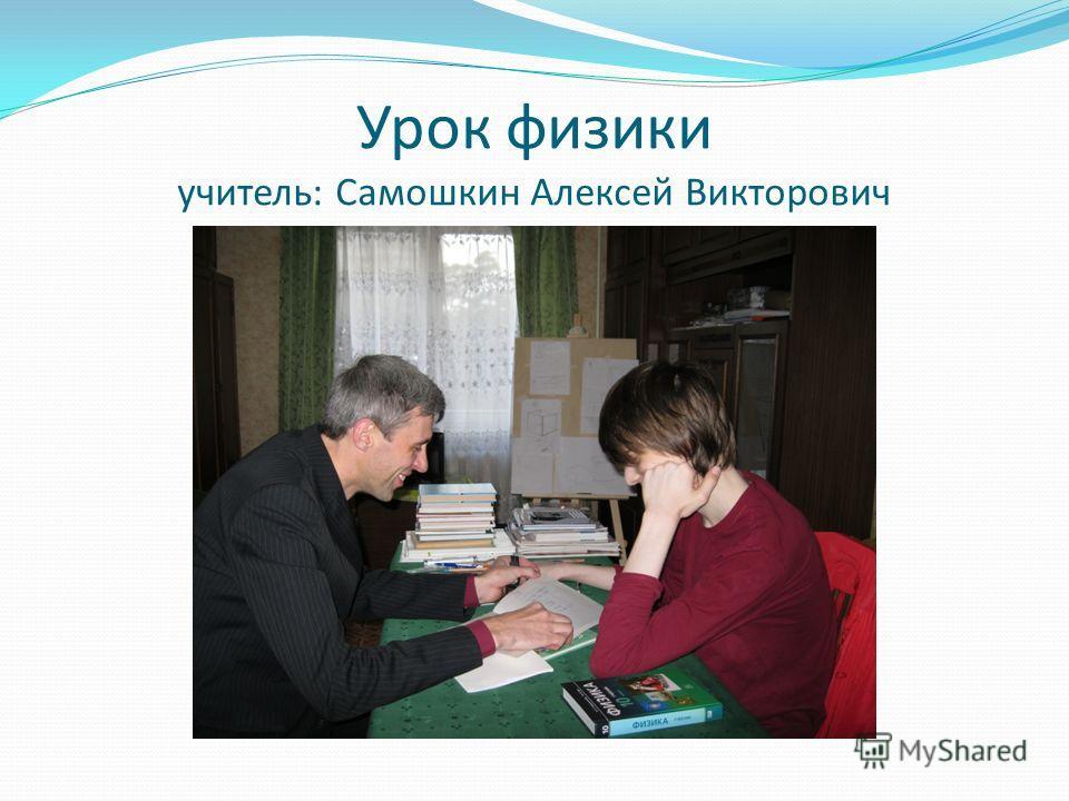 Урок физики учитель: Самошкин Алексей Викторович