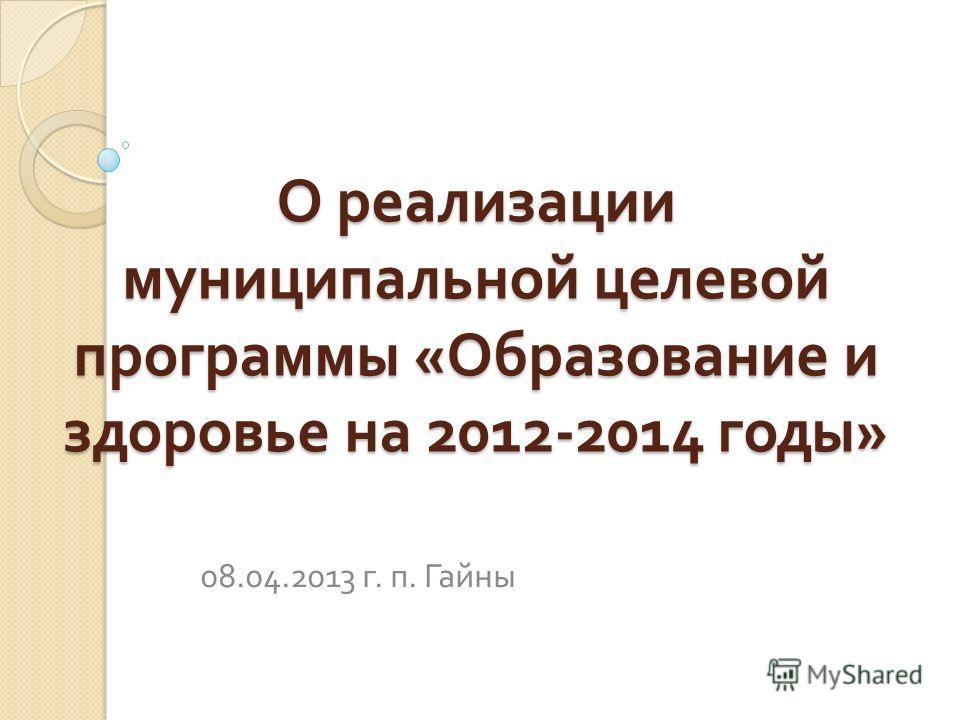 О реализации муниципальной целевой программы « Образование и здоровье на 2012-2014 годы » 08.04.2013 г. п. Гайны