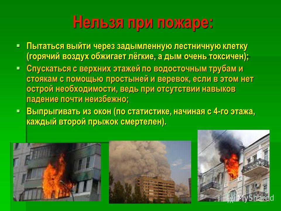 Нельзя при пожаре: Пытаться выйти через задымленную лестничную клетку (горячий воздух обжигает лёгкие, а дым очень токсичен); Пытаться выйти через задымленную лестничную клетку (горячий воздух обжигает лёгкие, а дым очень токсичен); Спускаться с верх