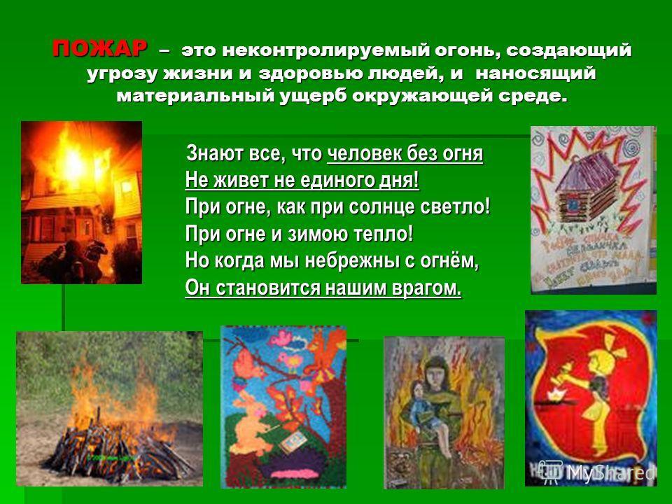 ПОЖАР – это неконтролируемый огонь, создающий угрозу жизни и здоровью людей, и наносящий материальный ущерб окружающей среде. Знают все, что человек без огня Знают все, что человек без огня Не живет не единого дня! Не живет не единого дня! При огне,