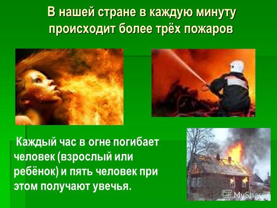 В нашей стране в каждую минуту происходит более трёх пожаров В нашей стране в каждую минуту происходит более трёх пожаров Каждый час в огне погибает человек (взрослый или ребёнок) и пять человек при этом получают увечья.