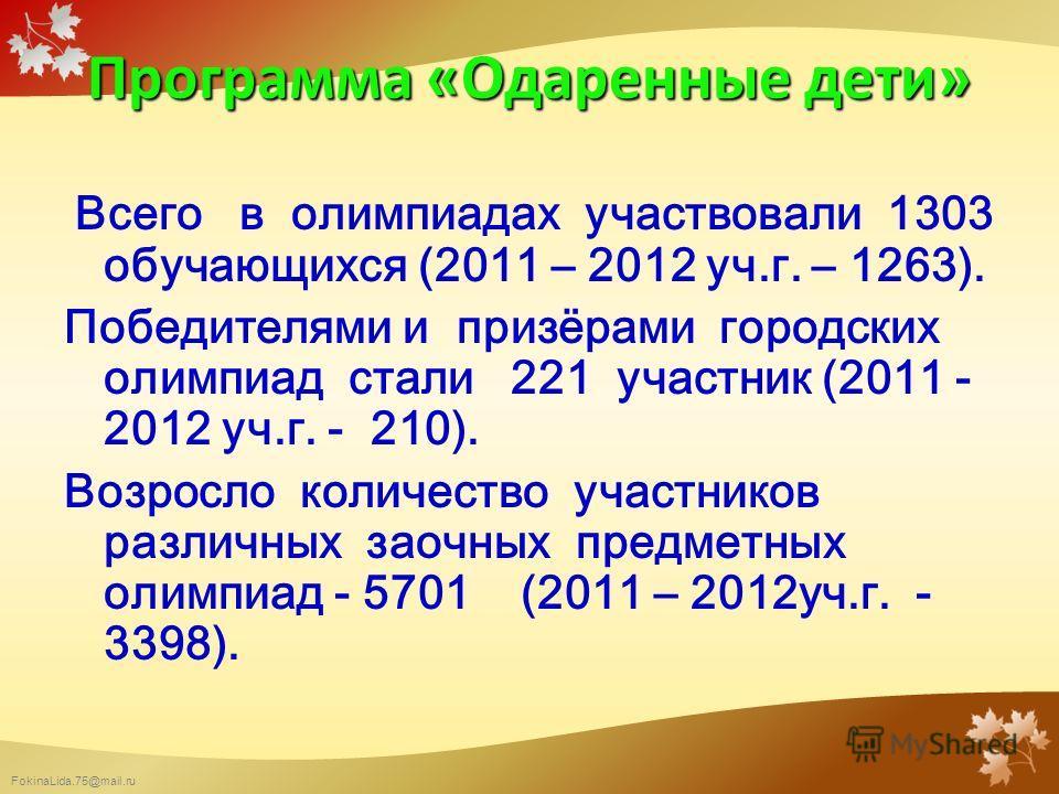 FokinaLida.75@mail.ru Программа «Одаренные дети» Всего в олимпиадах участвовали 1303 обучающихся (2011 – 2012 уч.г. – 1263). Победителями и призёрами городских олимпиад стали 221 участник (2011 - 2012 уч.г. - 210). Возросло количество участников разл