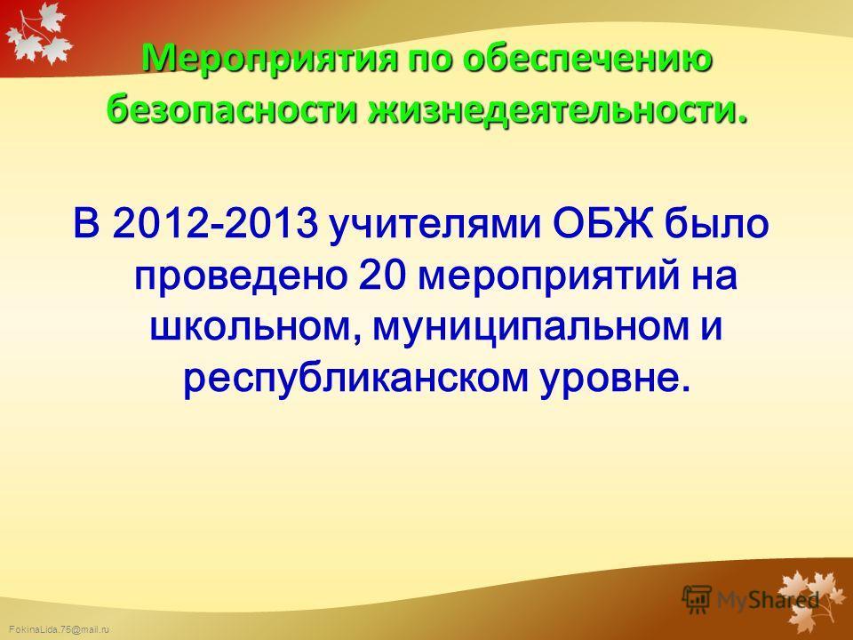 FokinaLida.75@mail.ru Мероприятия по обеспечению безопасности жизнедеятельности. В 2012-2013 учителями ОБЖ было проведено 20 мероприятий на школьном, муниципальном и республиканском уровне.