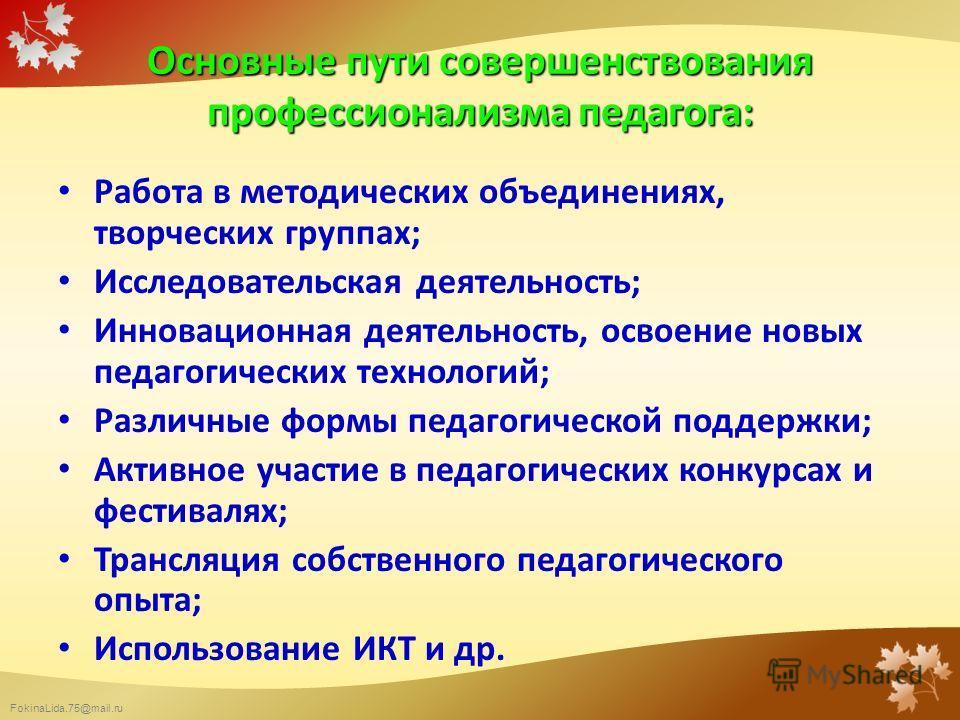 FokinaLida.75@mail.ru Работа в методических объединениях, творческих группах; Исследовательская деятельность; Инновационная деятельность, освоение новых педагогических технологий; Различные формы педагогической поддержки; Активное участие в педагогич
